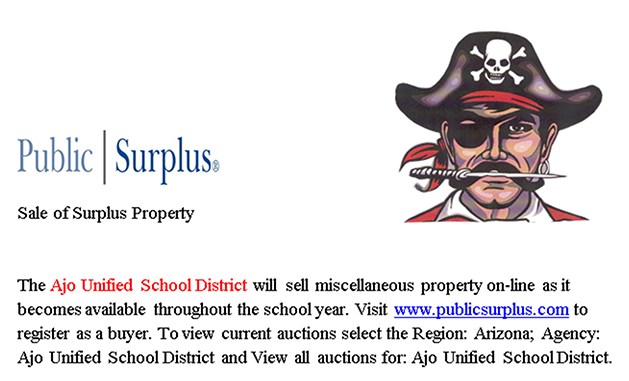 Public Surplus Sale of Surplus Property  The Ajo Unified School District will sell miscellaneous property on-line as it becomes available throughout the school year.  Visit www.publicsurplus.com to register as a buyer.  To view current auctions select the Region: Arizona; Agency: Ajo Unified School District and View all auctions for: Ajo Unified School District.